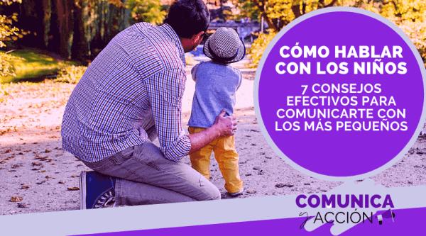 En este momento estás viendo Cómo hablar con los niños: 7 consejos efectivos para comunicarte con los más pequeños